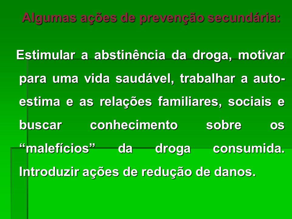 Algumas ações de prevenção secundária: Algumas ações de prevenção secundária: Estimular a abstinência da droga, motivar para uma vida saudável, trabal