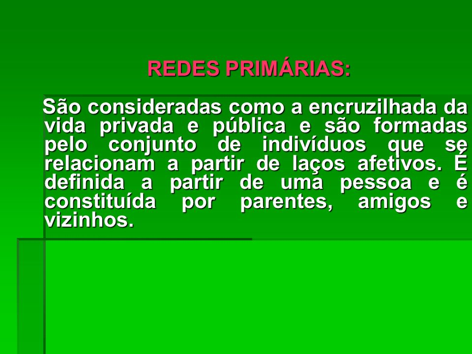 REDES PRIMÁRIAS: São consideradas como a encruzilhada da vida privada e pública e são formadas pelo conjunto de indivíduos que se relacionam a partir