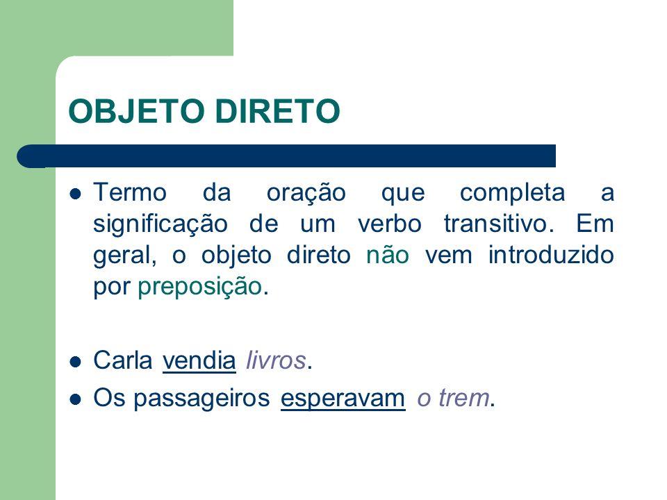 OBJETO DIRETO Termo da oração que completa a significação de um verbo transitivo. Em geral, o objeto direto não vem introduzido por preposição. Carla