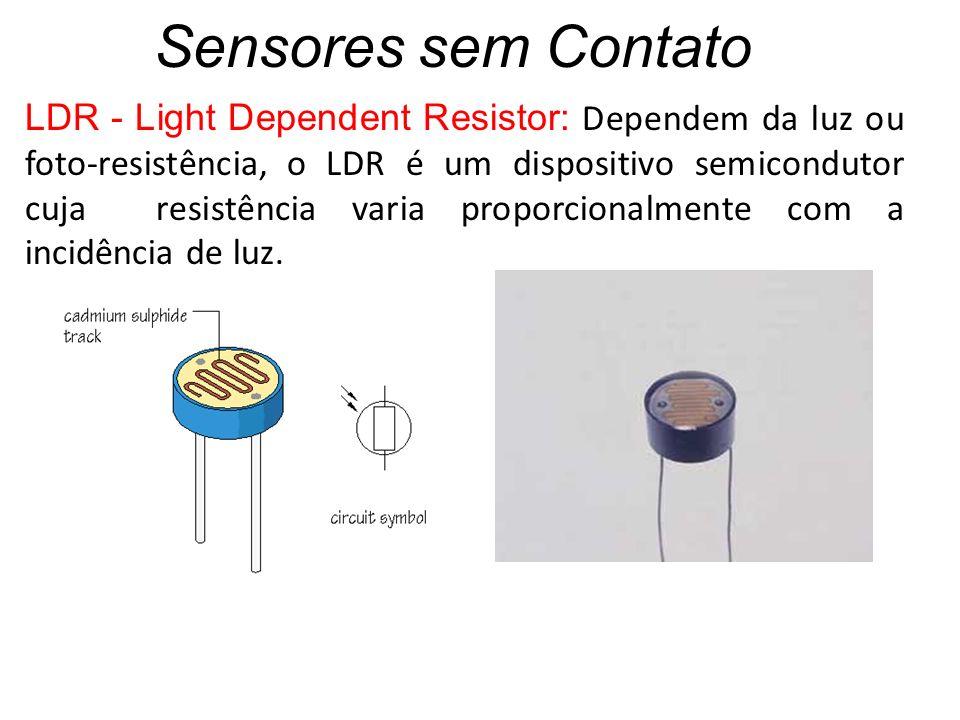 Sensores sem Contato LDR - Light Dependent Resistor: Dependem da luz ou foto-resistência, o LDR é um dispositivo semicondutor cuja resistência varia p