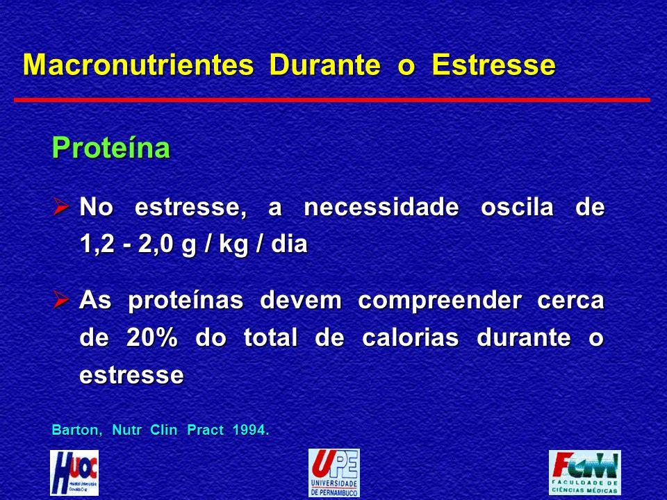 Macronutrientes Durante o Estresse Proteína No estresse, a necessidade oscila de 1,2 - 2,0 g / kg / dia No estresse, a necessidade oscila de 1,2 - 2,0