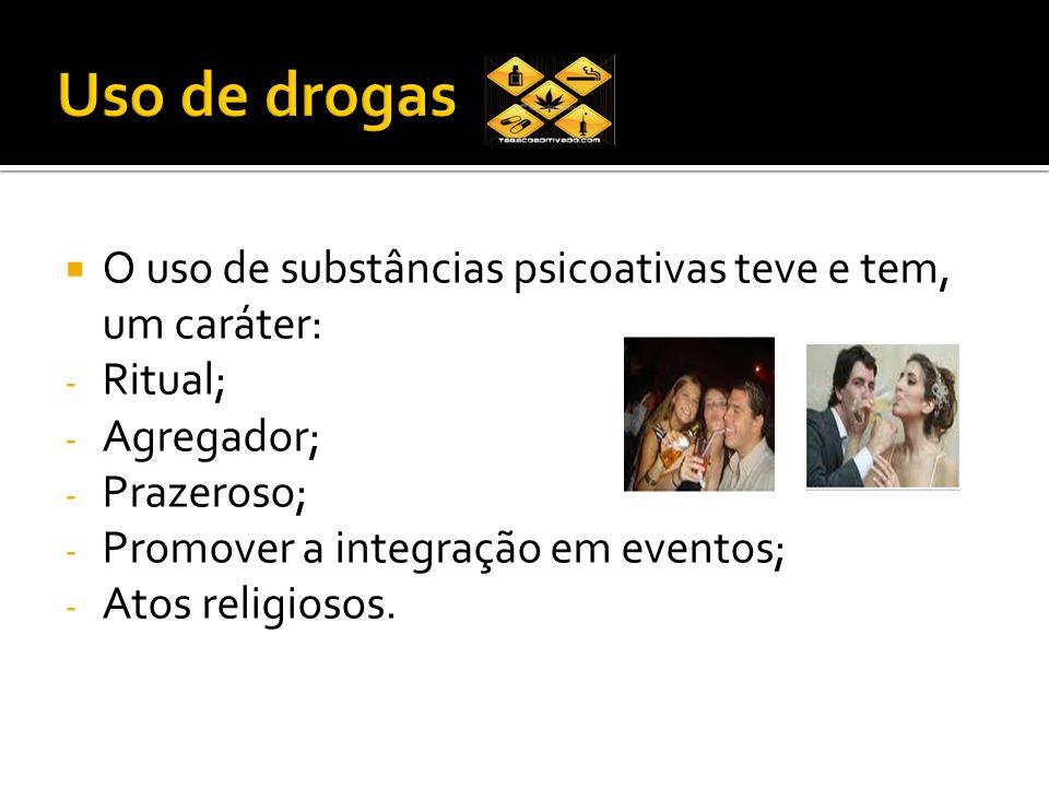 O uso de substâncias psicoativas teve e tem, um caráter: - Ritual; - Agregador; - Prazeroso; - Promover a integração em eventos; - Atos religiosos.