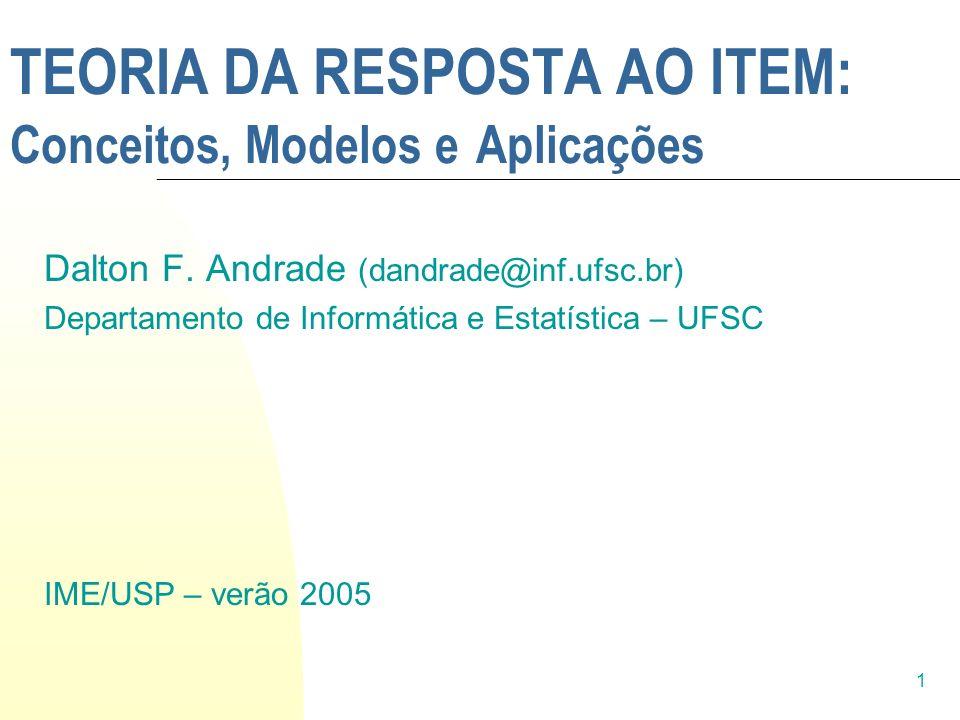1 TEORIA DA RESPOSTA AO ITEM: Conceitos, Modelos e Aplicações Dalton F. Andrade (dandrade@inf.ufsc.br) Departamento de Informática e Estatística – UFS