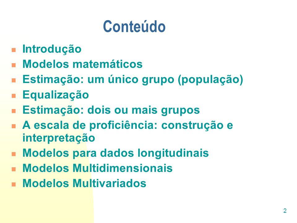 2 Conteúdo Introdução Modelos matemáticos Estimação: um único grupo (população) Equalização Estimação: dois ou mais grupos A escala de proficiência: c