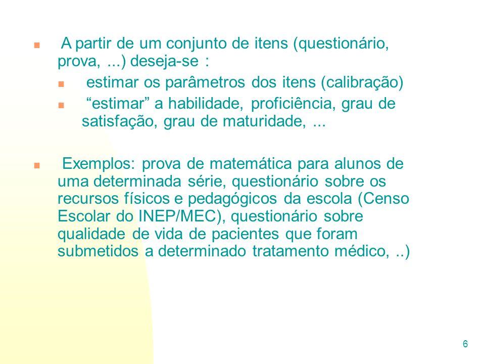 6 A partir de um conjunto de itens (questionário, prova,...) deseja-se : estimar os parâmetros dos itens (calibração) estimar a habilidade, proficiênc