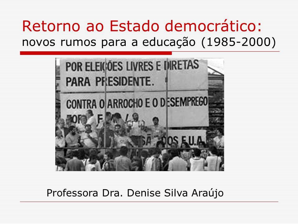 Retorno ao Estado democrático: novos rumos para a educação (1985-2000) Professora Dra. Denise Silva Araújo