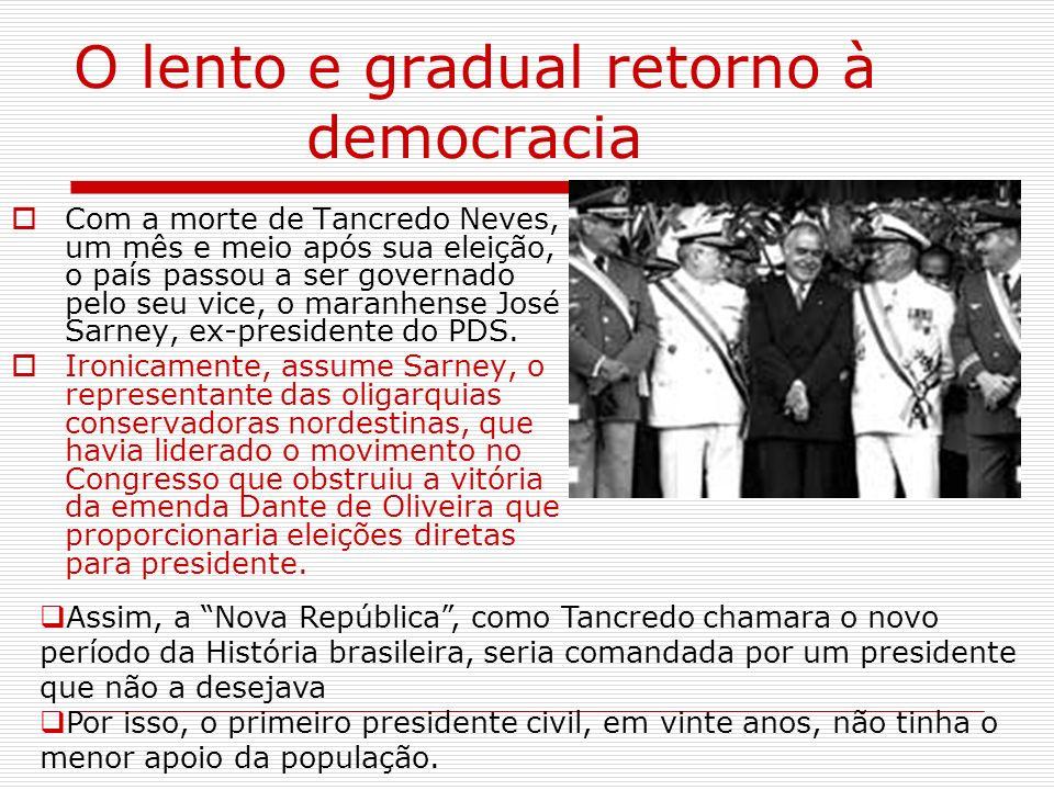 O lento e gradual retorno à democracia Com a morte de Tancredo Neves, um mês e meio após sua eleição, o país passou a ser governado pelo seu vice, o m
