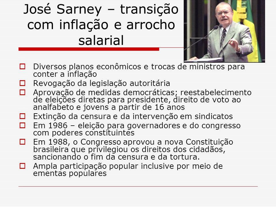 José Sarney – transição com inflação e arrocho salarial Diversos planos econômicos e trocas de ministros para conter a inflação Revogação da legislaçã
