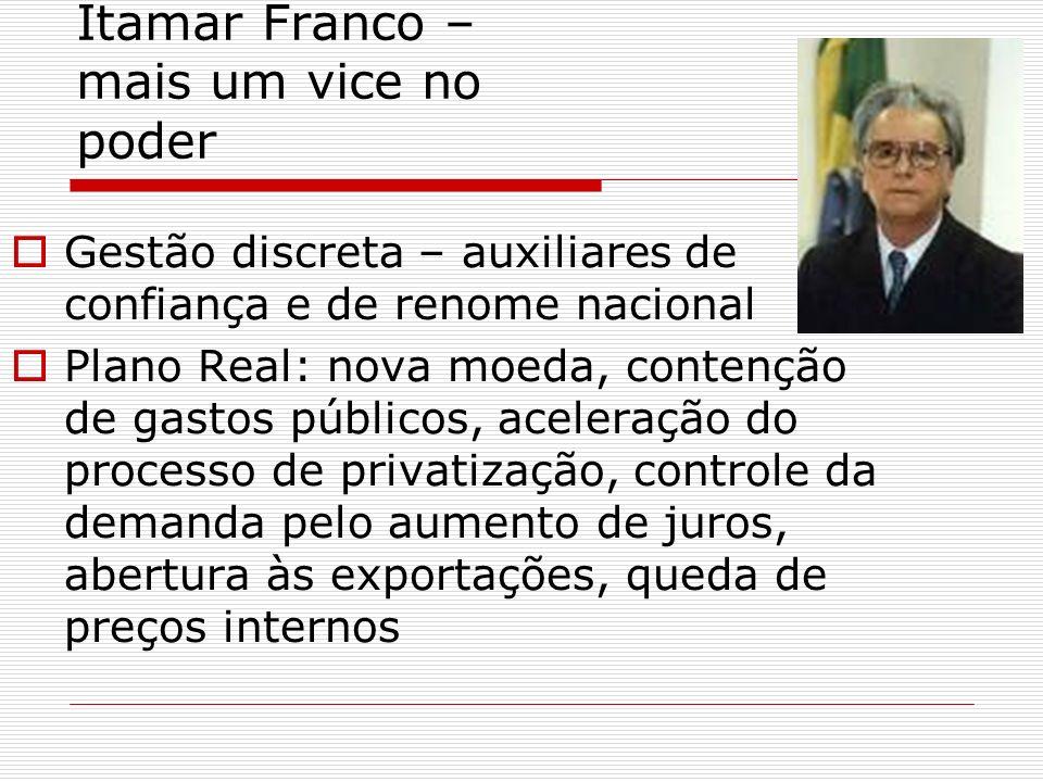 Itamar Franco – mais um vice no poder Gestão discreta – auxiliares de confiança e de renome nacional Plano Real: nova moeda, contenção de gastos públi