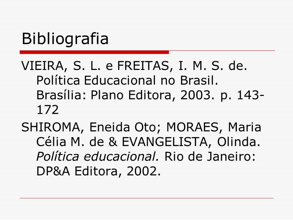 Bibliografia VIEIRA, S. L. e FREITAS, I. M. S. de. Política Educacional no Brasil. Brasília: Plano Editora, 2003. p. 143- 172 SHIROMA, Eneida Oto; MOR