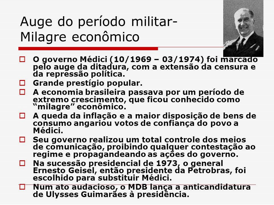 Auge do período militar- Milagre econômico O governo Médici (10/1969 – 03/1974) foi marcado pelo auge da ditadura, com a extensão da censura e da repr
