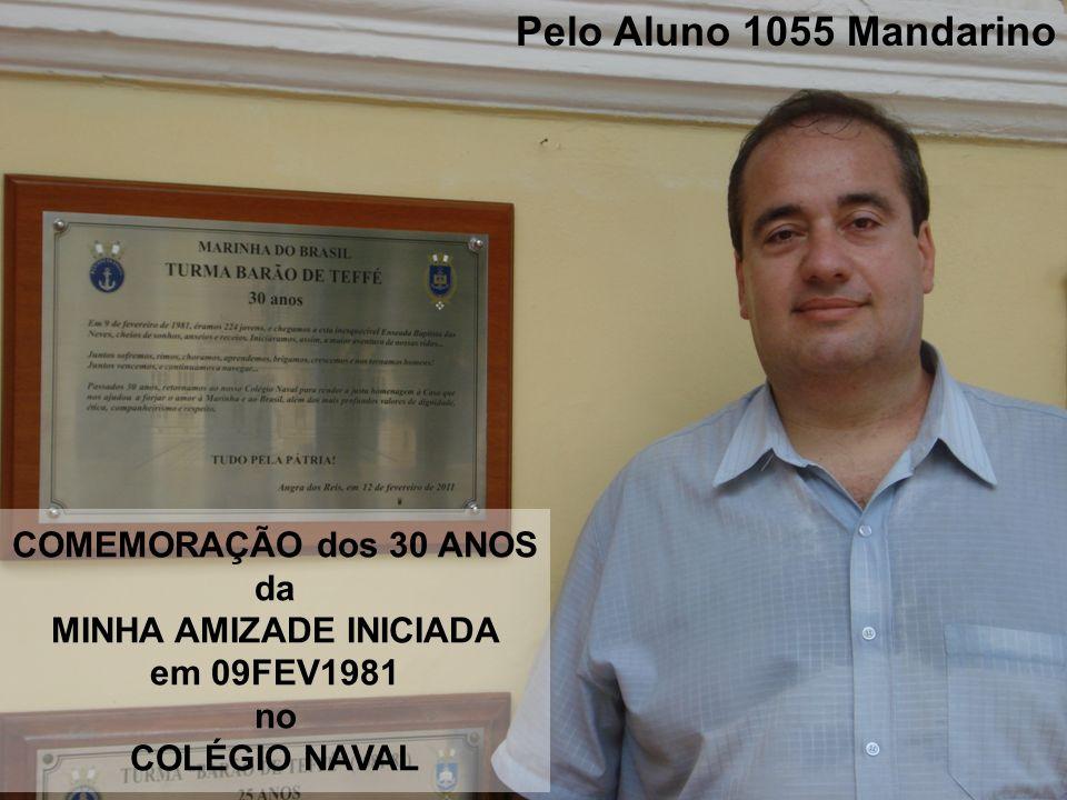 COMEMORAÇÃO dos 30 ANOS da MINHA AMIZADE INICIADA em 09FEV1981 no COLÉGIO NAVAL Pelo Aluno 1055 Mandarino