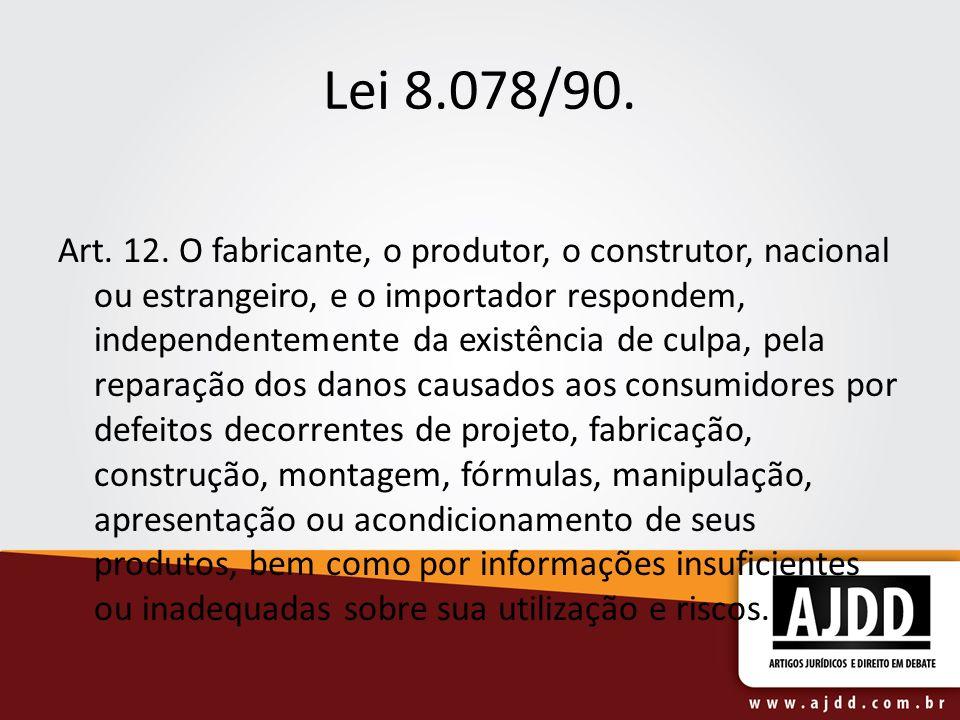 Lei 8.078/90. Art. 12. O fabricante, o produtor, o construtor, nacional ou estrangeiro, e o importador respondem, independentemente da existência de c