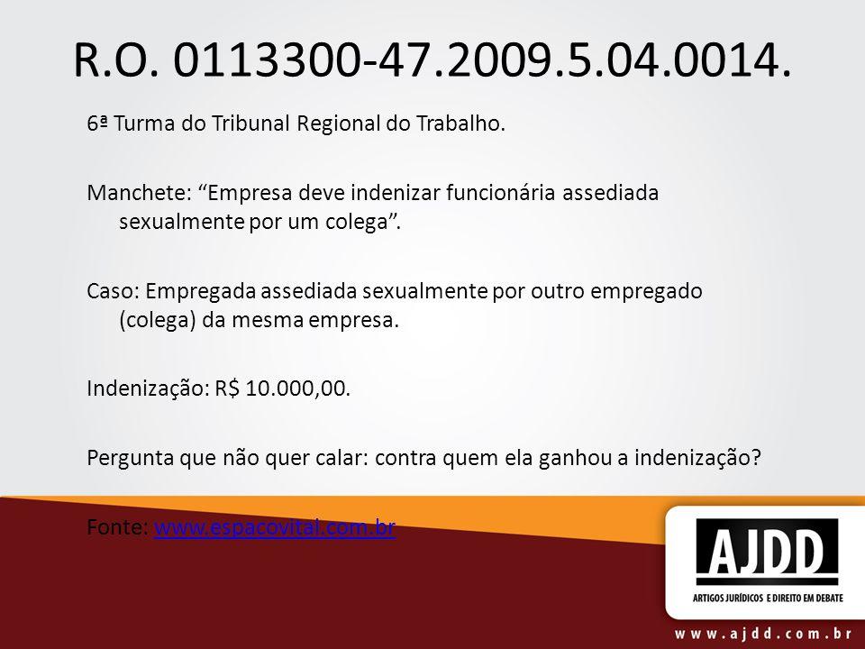R.O. 0113300-47.2009.5.04.0014. 6ª Turma do Tribunal Regional do Trabalho. Manchete: Empresa deve indenizar funcionária assediada sexualmente por um c