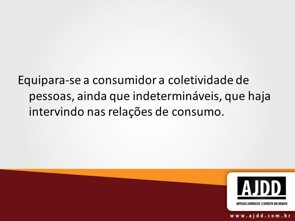 Equipara-se a consumidor a coletividade de pessoas, ainda que indetermináveis, que haja intervindo nas relações de consumo.