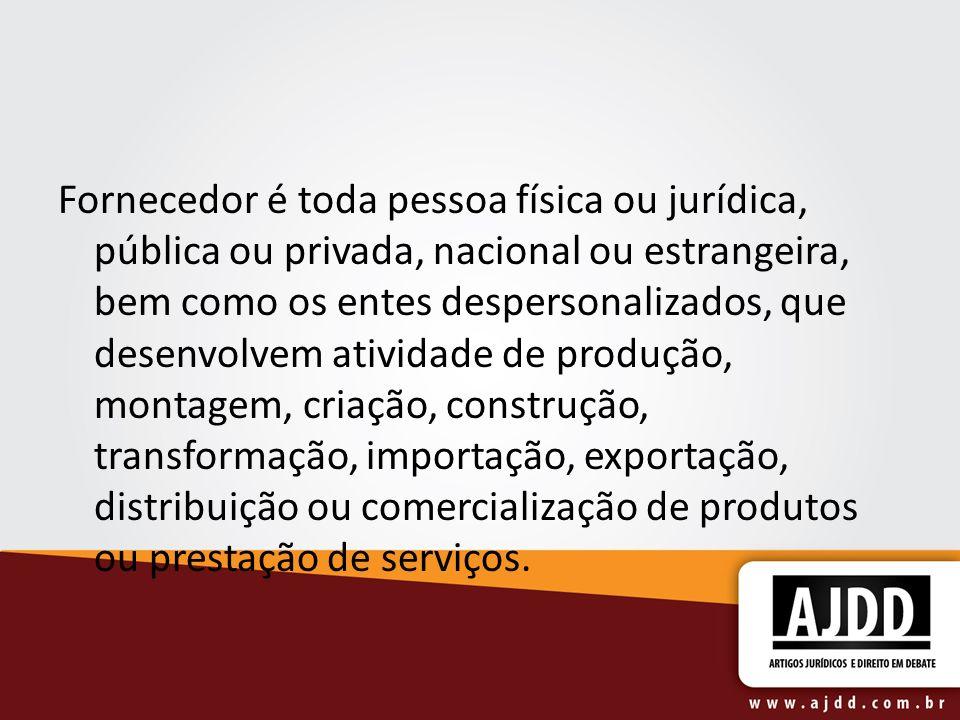 Fornecedor é toda pessoa física ou jurídica, pública ou privada, nacional ou estrangeira, bem como os entes despersonalizados, que desenvolvem ativida
