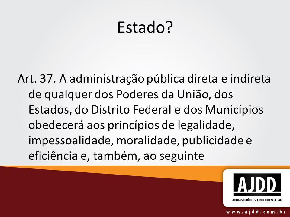 Estado? Art. 37. A administração pública direta e indireta de qualquer dos Poderes da União, dos Estados, do Distrito Federal e dos Municípios obedece