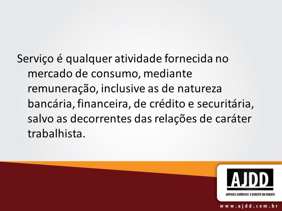 Serviço é qualquer atividade fornecida no mercado de consumo, mediante remuneração, inclusive as de natureza bancária, financeira, de crédito e securi