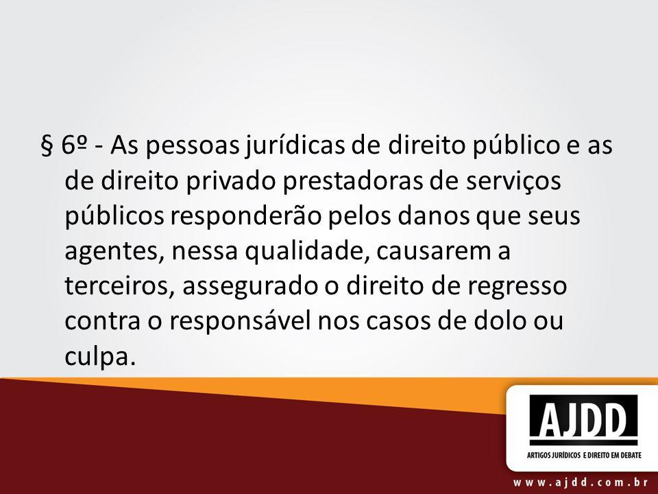 § 6º - As pessoas jurídicas de direito público e as de direito privado prestadoras de serviços públicos responderão pelos danos que seus agentes, ness