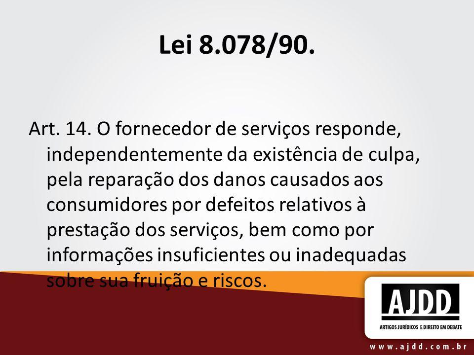 Lei 8.078/90. Art. 14. O fornecedor de serviços responde, independentemente da existência de culpa, pela reparação dos danos causados aos consumidores