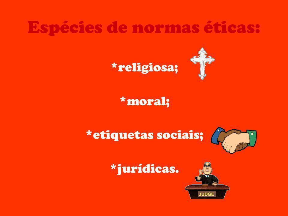 Espécies de normas éticas: *religiosa; *moral; *etiquetas sociais; *jurídicas.