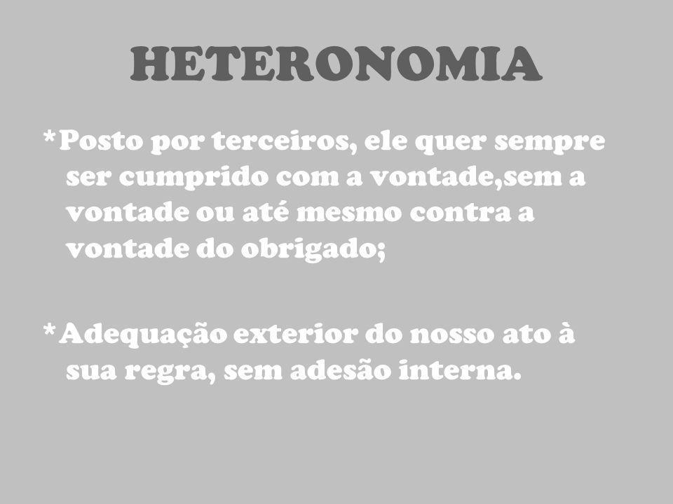 HETERONOMIA *Posto por terceiros, ele quer sempre ser cumprido com a vontade,sem a vontade ou até mesmo contra a vontade do obrigado; *Adequação exter