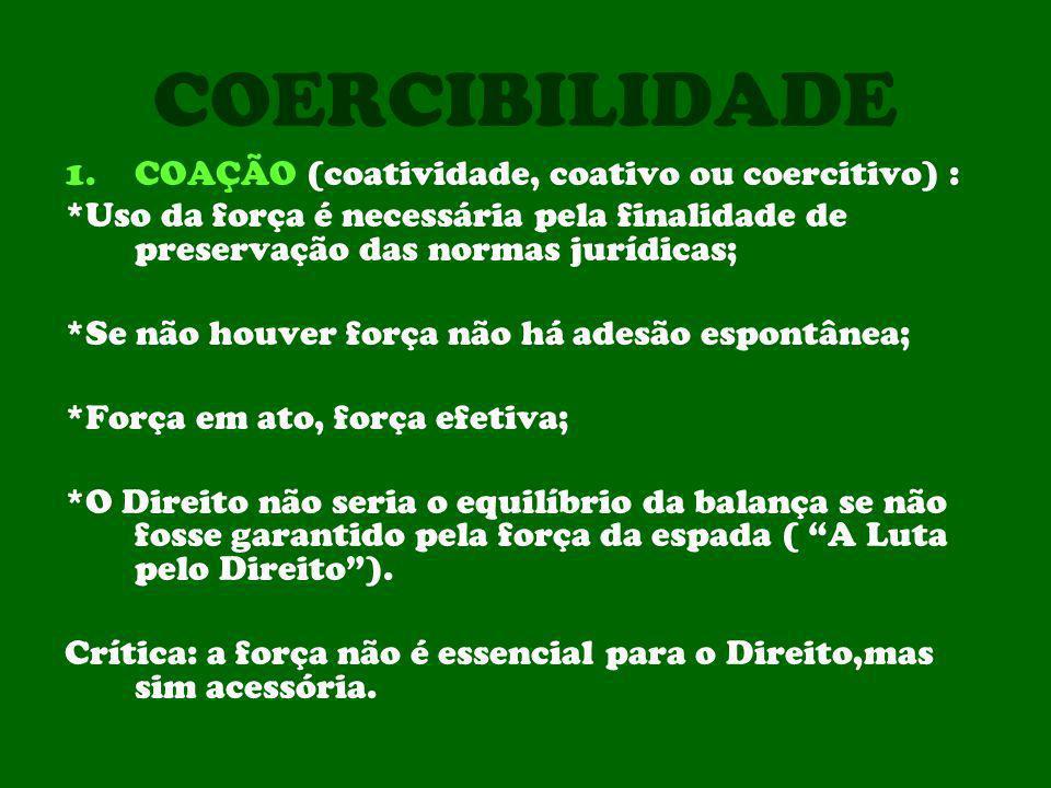 COERCIBILIDADE 1.COAÇÃO (coatividade, coativo ou coercitivo) : *Uso da força é necessária pela finalidade de preservação das normas jurídicas; *Se não
