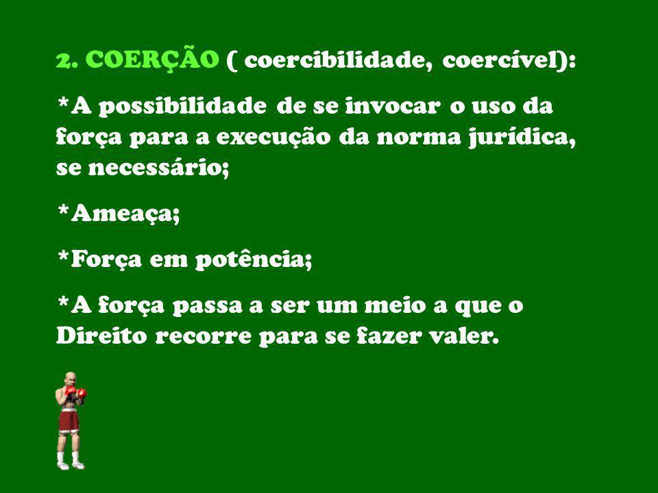 2. COERÇÃO ( coercibilidade, coercível): *A possibilidade de se invocar o uso da força para a execução da norma jurídica, se necessário; *Ameaça; *For