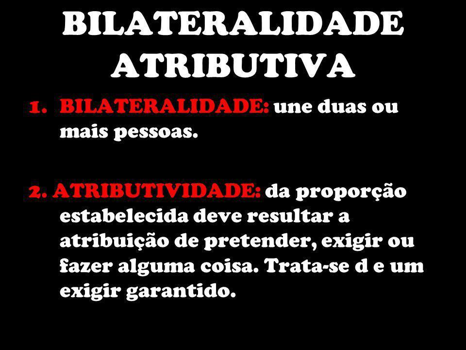 BILATERALIDADE ATRIBUTIVA 1.BILATERALIDADE: une duas ou mais pessoas. 2. ATRIBUTIVIDADE: da proporção estabelecida deve resultar a atribuição de prete
