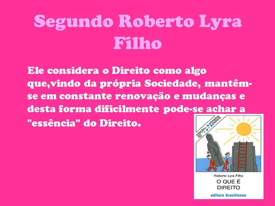 Segundo Roberto Lyra Filho Ele considera o Direito como algo que,vindo da própria Sociedade, mantêm- se em constante renovação e mudanças e desta form