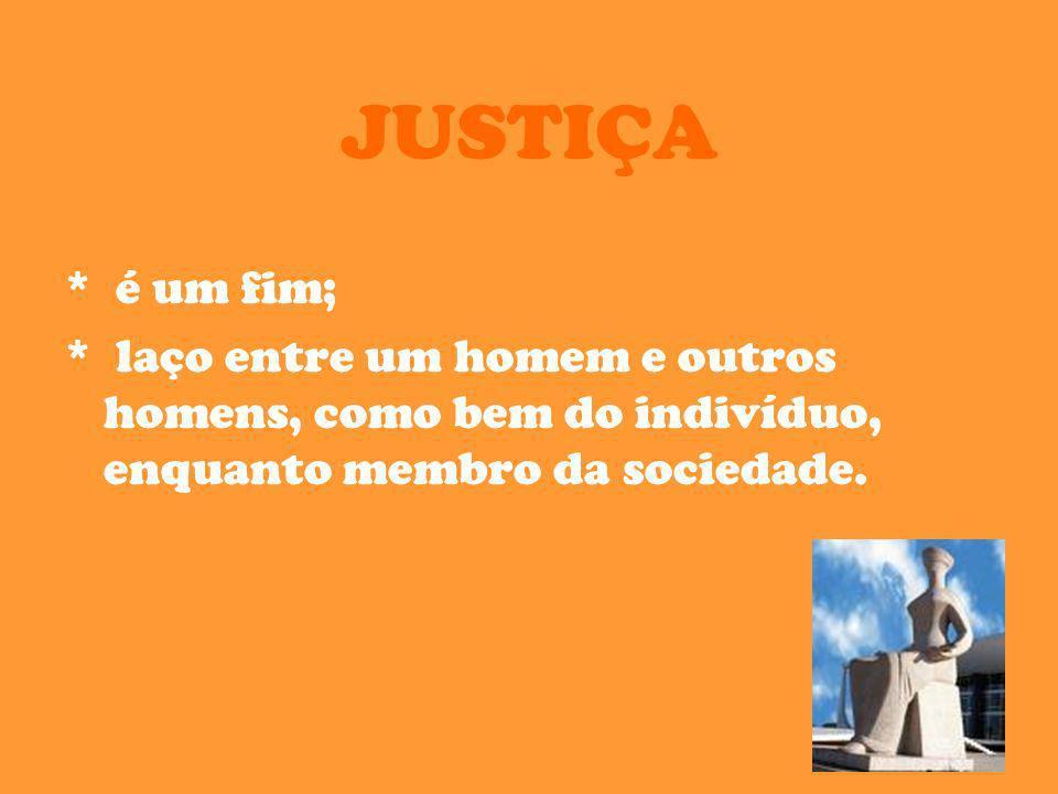 JUSTIÇA * é um fim; * laço entre um homem e outros homens, como bem do indivíduo, enquanto membro da sociedade.