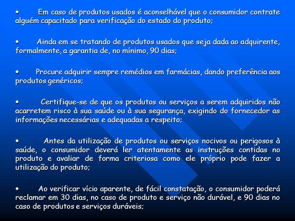 Em caso de produtos usados é aconselhável que o consumidor contrate alguém capacitado para verificação do estado do produto; Em caso de produtos usados é aconselhável que o consumidor contrate alguém capacitado para verificação do estado do produto; Ainda em se tratando de produtos usados que seja dada ao adquirente, formalmente, a garantia de, no mínimo, 90 dias; Ainda em se tratando de produtos usados que seja dada ao adquirente, formalmente, a garantia de, no mínimo, 90 dias; Procure adquirir sempre remédios em farmácias, dando preferência aos produtos genéricos; Procure adquirir sempre remédios em farmácias, dando preferência aos produtos genéricos; Certifique-se de que os produtos ou serviços a serem adquiridos não acarretem risco à sua saúde ou à sua segurança, exigindo do fornecedor as informações necessárias e adequadas a respeito; Certifique-se de que os produtos ou serviços a serem adquiridos não acarretem risco à sua saúde ou à sua segurança, exigindo do fornecedor as informações necessárias e adequadas a respeito; Antes da utilização de produtos ou serviços nocivos ou perigosos à saúde, o consumidor deverá ler atentamente as instruções contidas no produto e avaliar de forma criteriosa como ele próprio pode fazer a utilização do produto; Antes da utilização de produtos ou serviços nocivos ou perigosos à saúde, o consumidor deverá ler atentamente as instruções contidas no produto e avaliar de forma criteriosa como ele próprio pode fazer a utilização do produto; Ao verificar vício aparente, de fácil constatação, o consumidor poderá reclamar em 30 dias, no caso de produto e serviço não durável, e 90 dias no caso de produtos e serviços duráveis; Ao verificar vício aparente, de fácil constatação, o consumidor poderá reclamar em 30 dias, no caso de produto e serviço não durável, e 90 dias no caso de produtos e serviços duráveis;