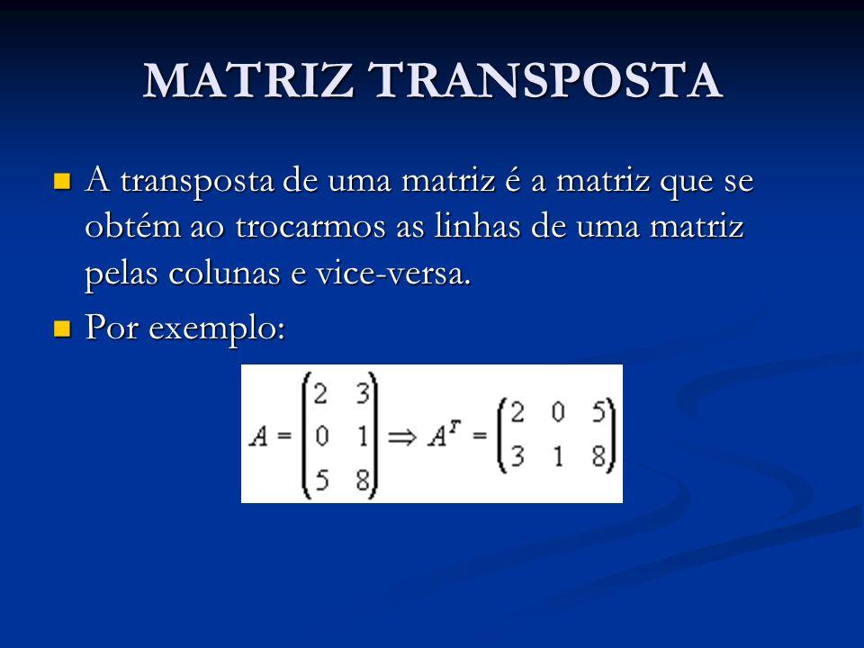 MATRIZ TRANSPOSTA A transposta de uma matriz é a matriz que se obtém ao trocarmos as linhas de uma matriz pelas colunas e vice-versa. A transposta de