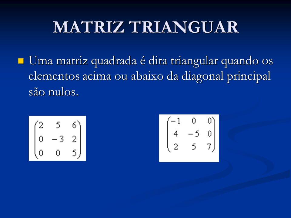 MATRIZ TRIANGUAR Uma matriz quadrada é dita triangular quando os elementos acima ou abaixo da diagonal principal são nulos. Uma matriz quadrada é dita