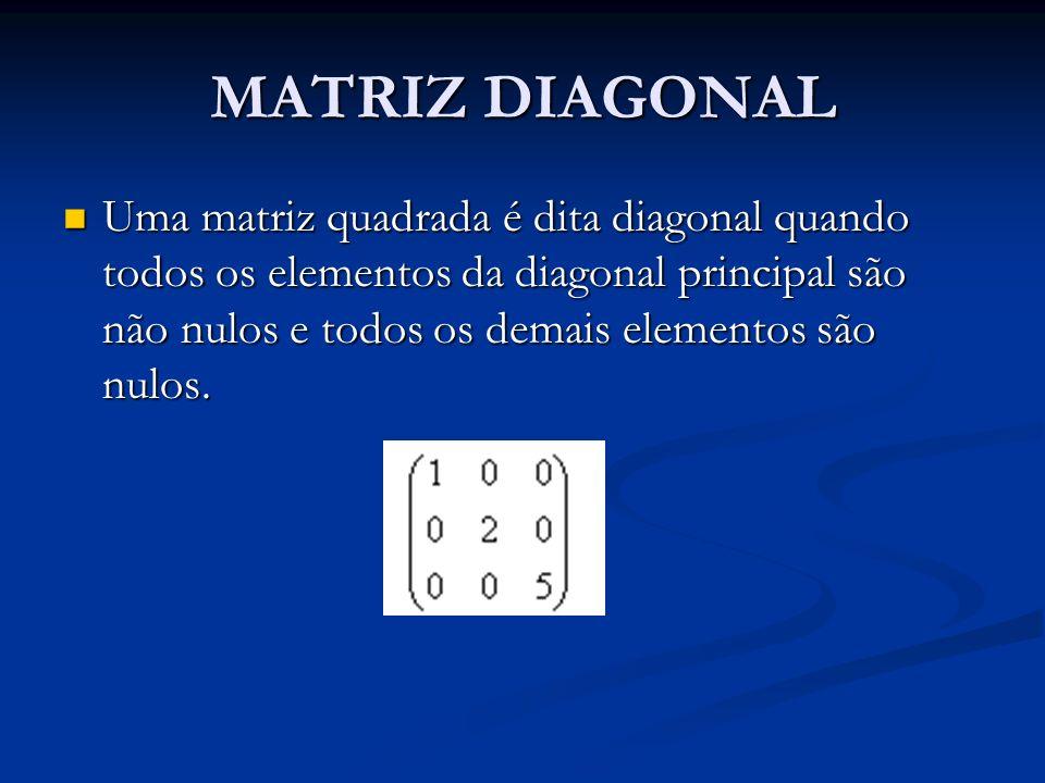MATRIZ DIAGONAL Uma matriz quadrada é dita diagonal quando todos os elementos da diagonal principal são não nulos e todos os demais elementos são nulo