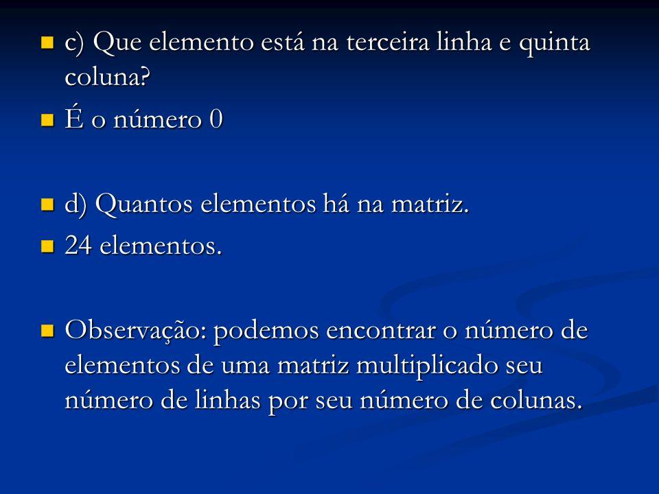c) Que elemento está na terceira linha e quinta coluna? c) Que elemento está na terceira linha e quinta coluna? É o número 0 É o número 0 d) Quantos e