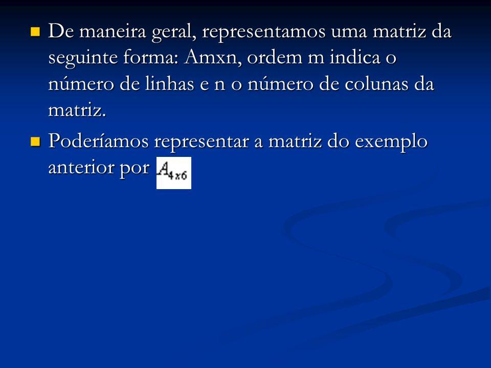 De maneira geral, representamos uma matriz da seguinte forma: Amxn, ordem m indica o número de linhas e n o número de colunas da matriz. De maneira ge