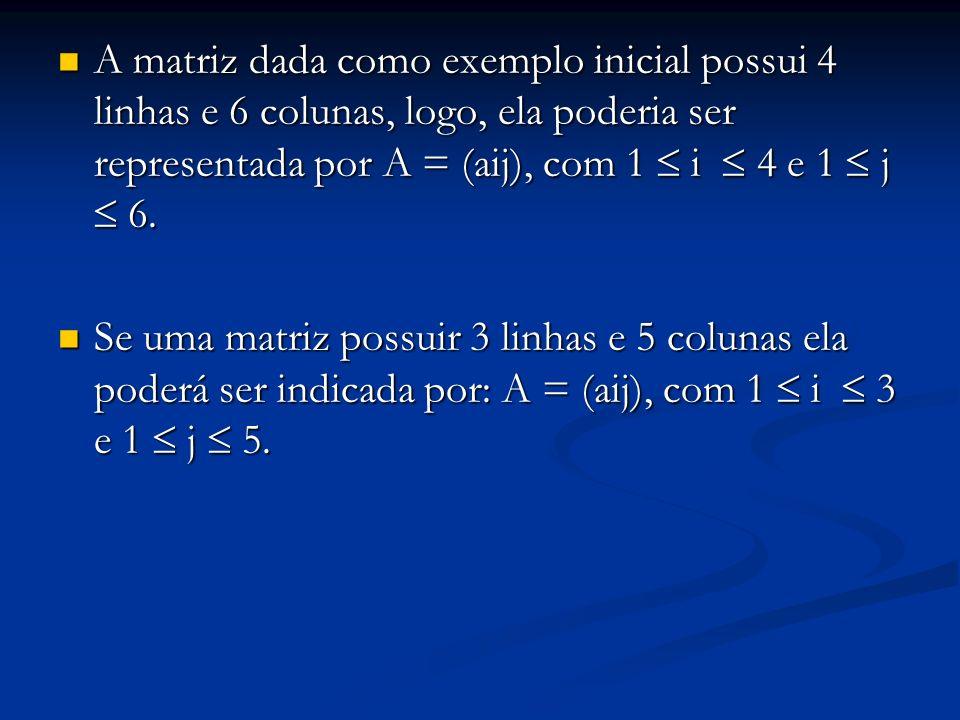 EXEMPLO Com relação à matriz genérica A = (aij), com 1 i 5 e 1 j 8, responda: Com relação à matriz genérica A = (aij), com 1 i 5 e 1 j 8, responda: a) Quantas linhas há na matriz A a) Quantas linhas há na matriz A Há 5 linhas na matriz A, pois com 1 i 5 Há 5 linhas na matriz A, pois com 1 i 5 b) E quantas colunas: b) E quantas colunas: 8 colunas, já que: com 1 j 8 8 colunas, já que: com 1 j 8 c) Quantos elementos compõe a matriz A c) Quantos elementos compõe a matriz A O número de elementos é 8.5 = 40 elementos O número de elementos é 8.5 = 40 elementos