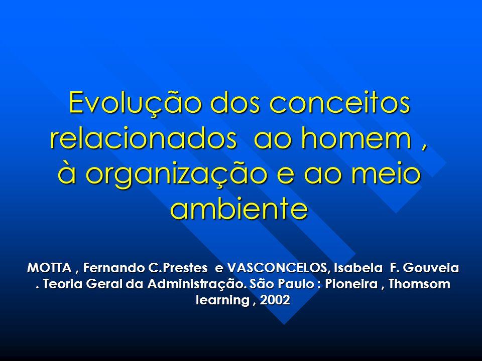 Evolução dos conceitos relacionados ao homem, à organização e ao meio ambiente MOTTA, Fernando C.Prestes e VASCONCELOS, Isabela F. Gouveia. Teoria Ger
