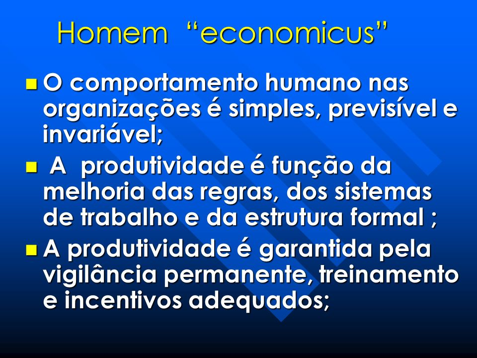 Homem economicus O comportamento humano nas organizações é simples, previsível e invariável; O comportamento humano nas organizações é simples, previs