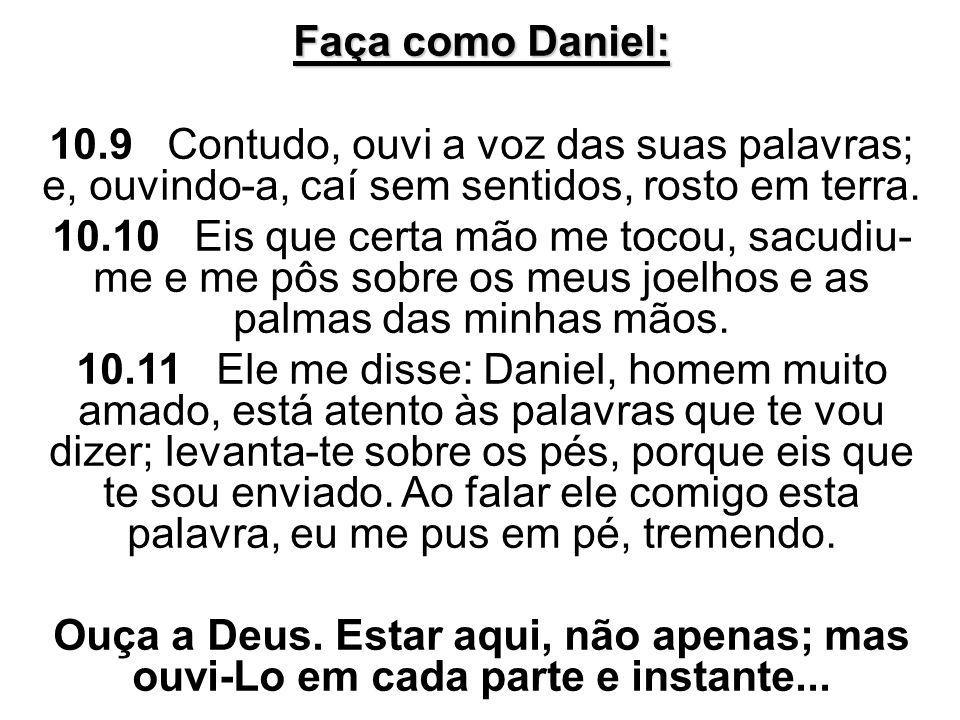 Faça como Daniel: 10.9 Contudo, ouvi a voz das suas palavras; e, ouvindo-a, caí sem sentidos, rosto em terra. 10.10 Eis que certa mão me tocou, sacudi