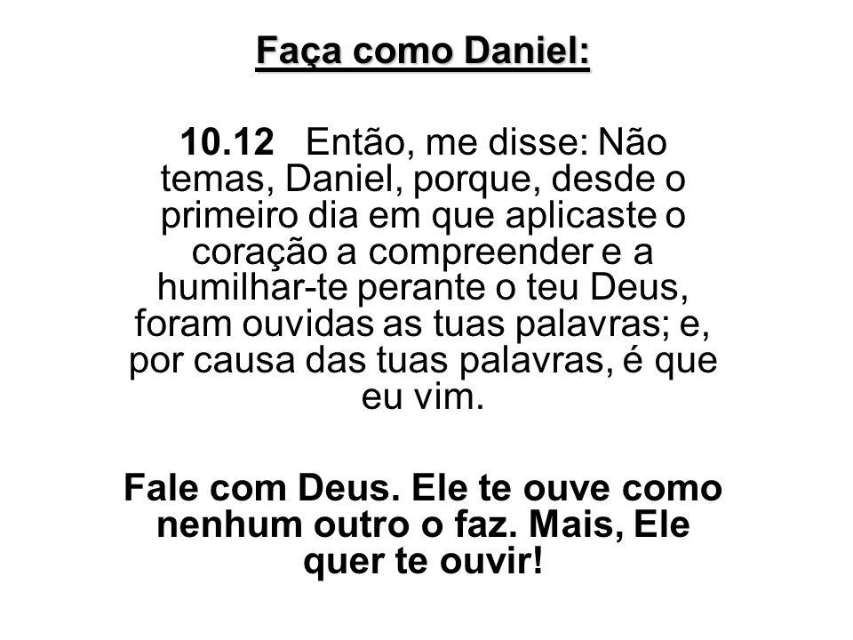 Faça como Daniel: 10.12 Então, me disse: Não temas, Daniel, porque, desde o primeiro dia em que aplicaste o coração a compreender e a humilhar-te pera
