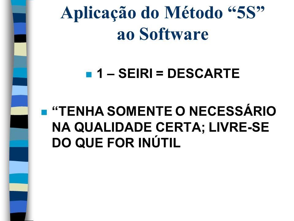Aplicação do Método 5S ao Software n 1 – SEIRI = DESCARTE n TENHA SOMENTE O NECESSÁRIO NA QUALIDADE CERTA; LIVRE-SE DO QUE FOR INÚTIL