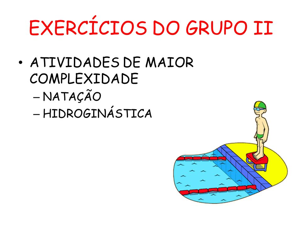 EXERCÍCIOS DO GRUPO II ATIVIDADES DE MAIOR COMPLEXIDADE – NATAÇÃO – HIDROGINÁSTICA
