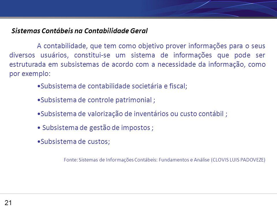 21 A contabilidade, que tem como objetivo prover informações para o seus diversos usuários, constitui-se um sistema de informações que pode ser estruturada em subsistemas de acordo com a necessidade da informação, como por exemplo: Subsistema de contabilidade societária e fiscal; Subsistema de controle patrimonial ; Subsistema de valorização de inventários ou custo contábil ; Subsistema de gestão de impostos ; Subsistema de custos; Fonte: Sistemas de Informações Contábeis: Fundamentos e Análise (CLOVIS LUIS PADOVEZE) Sistemas Contábeis na Contabilidade Geral