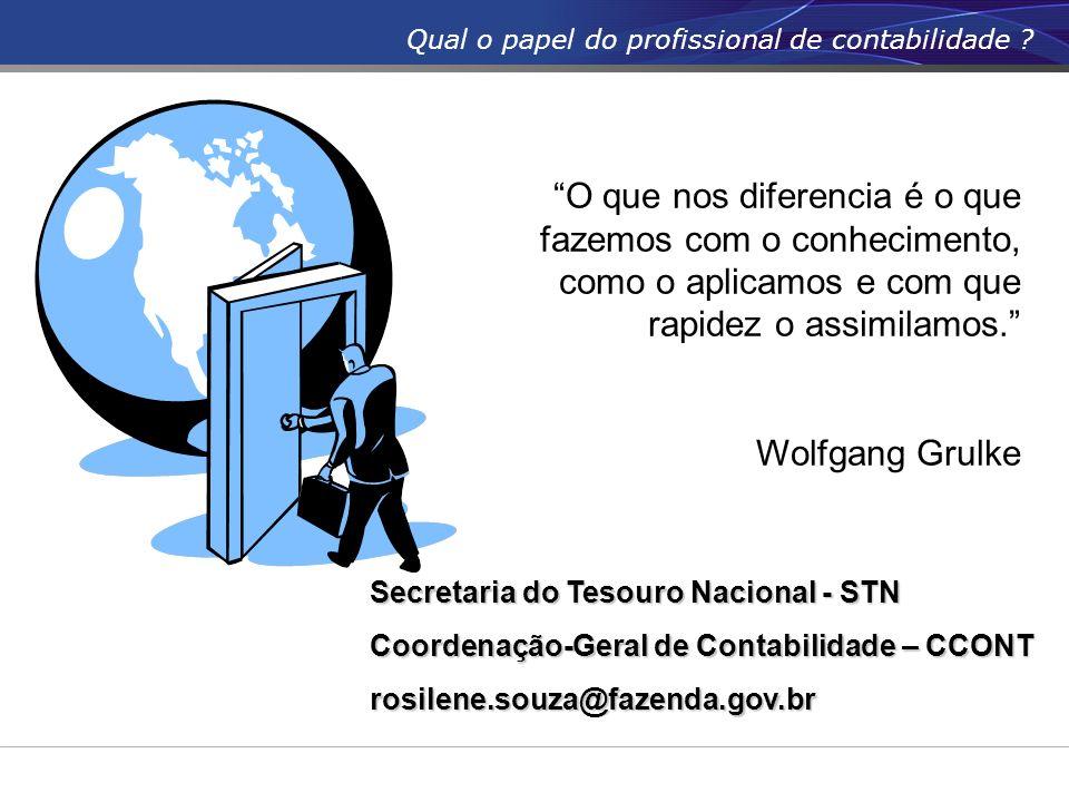 Secretaria do Tesouro Nacional - STN Coordenação-Geral de Contabilidade – CCONT rosilene.souza@fazenda.gov.br Qual o papel do profissional de contabil
