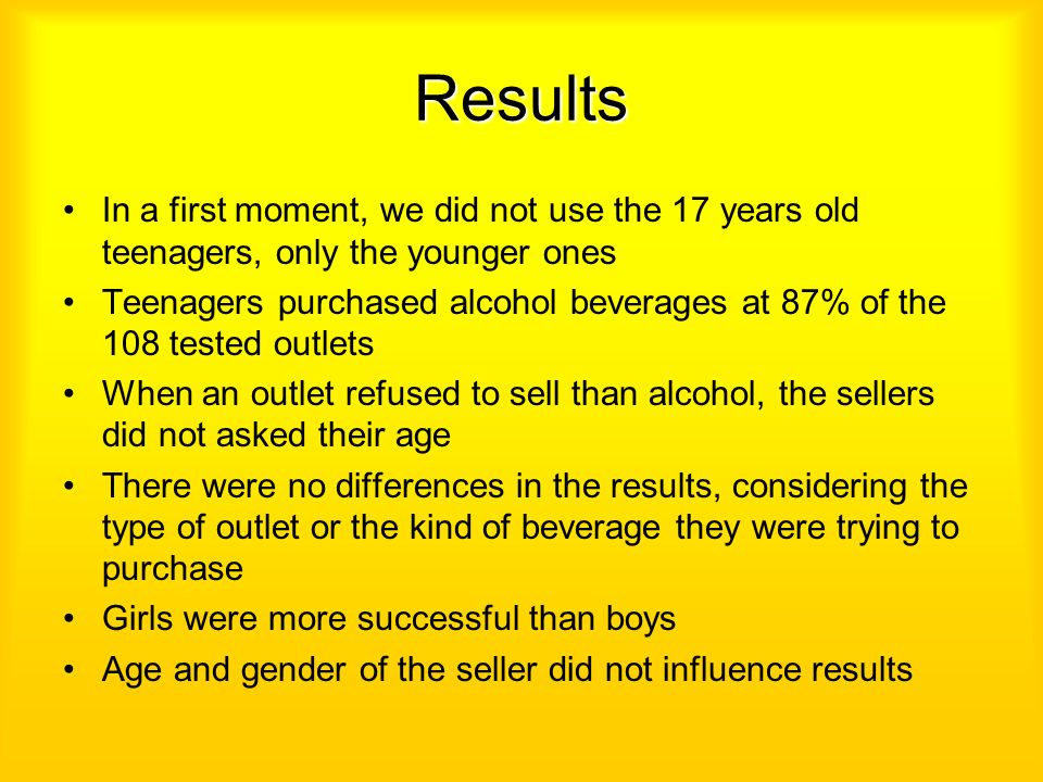 Results In a first moment, we did not use the 17 years old teenagers, only the younger ones Teenagers purchased alcohol beverages at 87% of the 108 te