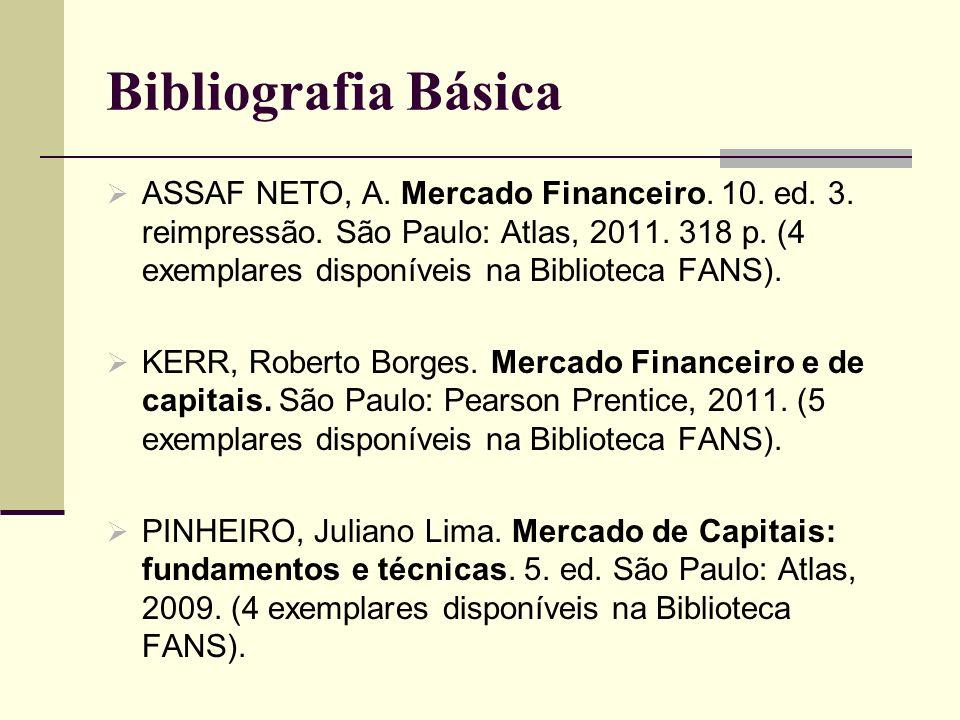Bibliografia Básica ASSAF NETO, A. Mercado Financeiro. 10. ed. 3. reimpressão. São Paulo: Atlas, 2011. 318 p. (4 exemplares disponíveis na Biblioteca