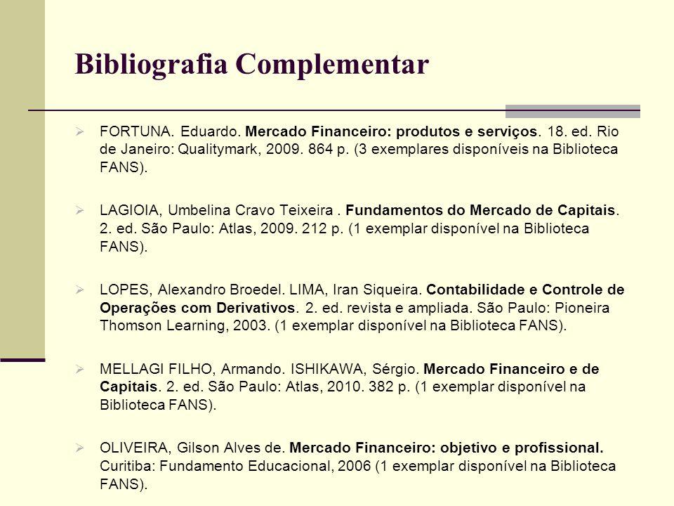 Bibliografia Complementar FORTUNA. Eduardo. Mercado Financeiro: produtos e serviços. 18. ed. Rio de Janeiro: Qualitymark, 2009. 864 p. (3 exemplares d
