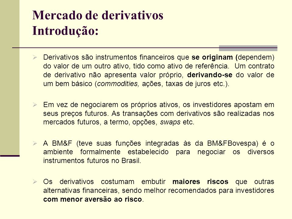 Mercado de derivativos Introdução: Derivativos são instrumentos financeiros que se originam (dependem) do valor de um outro ativo, tido como ativo de